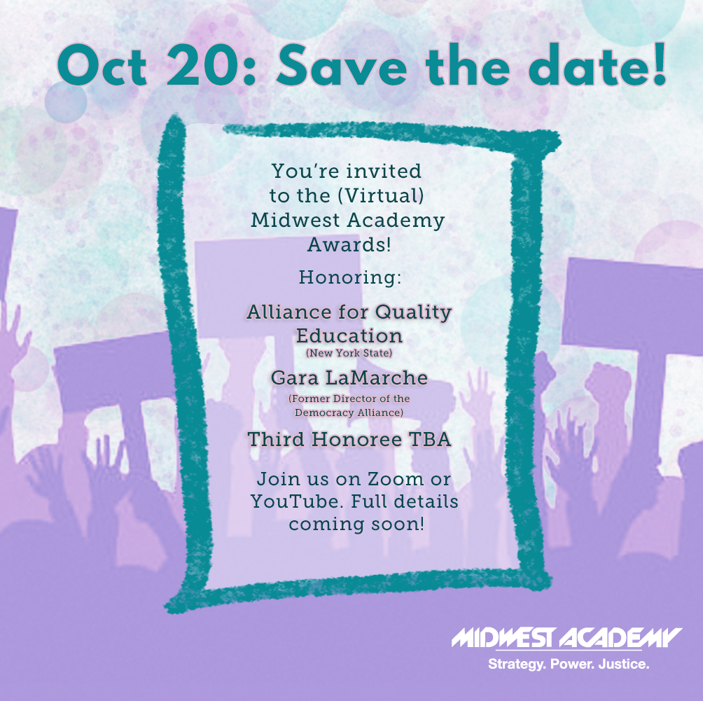 Join us October 20 2021 for the Midwest Academy Awards - virtually through Zoom or YouTube.  We're honoring Alliance for Quality Education (New York State), Gara LaMarche (former director of the Democracy Alliance), and a third honoree to be announced!